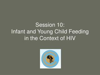 Session 10:  Infant and Young Child Feeding in the Context of HIV