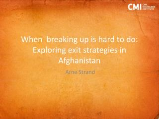 When  breaking up is hard to do: Exploring exit strategies in  Afghanistan