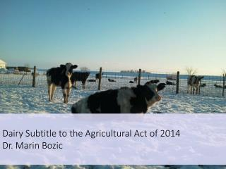 Dairy Subtitle to the Agricultural Act of 2014 Dr . Marin Bozic