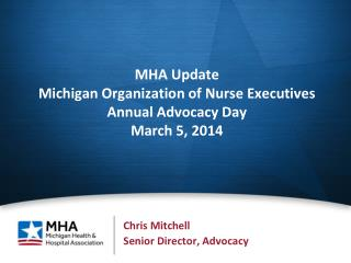 MHA Update Michigan Organization of Nurse Executives  Annual Advocacy Day March 5, 2014