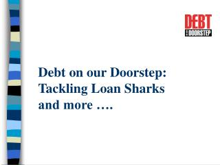 Debt on our Doorstep:  Tackling Loan Sharks  and more ….