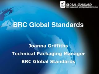 BRC Global Standards  Joanna Griffiths Technical Packaging Manager BRC Global Standards