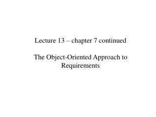 Lecture 13 – chapter 7 continued The Object-Oriented Approach to Requirements