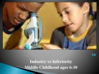 Industry vs Inferiority Middle Childhood ages 6-10