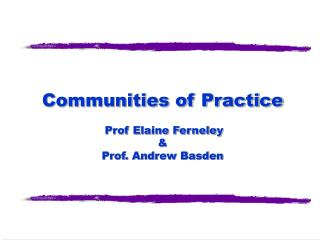 Communities of Practice  Prof Elaine Ferneley & Prof. Andrew Basden