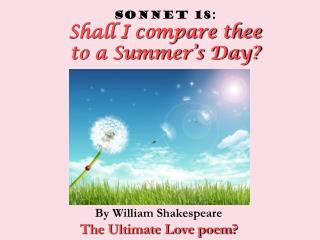 Sonnet 18:   Shall I compare thee  to a Summer's Day?
