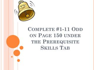 Complete #1-11 Odd on Page 150 under the Prerequisite Skills Tab