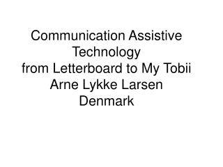 Communication Assistive Technology  from Letterboard to My Tobii Arne Lykke Larsen Denmark
