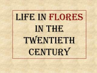 Life in  Flores In the Twentieth    Century