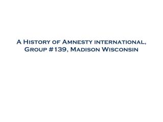 A History of Amnesty international, Group #139, Madison Wisconsin