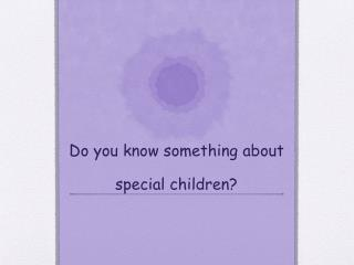 Do you know something about special children?