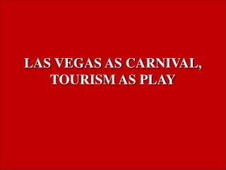 LAS VEGAS AS CARNIVAL, TOURISM AS PLAY