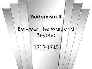 Modernism II:  Between the Wars and Beyond 1918-1945