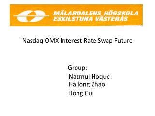 Nasdaq  OMX Interest  Rate  Swap Future  Group: Nazmul Hoque Hailong Zhao         Hong  Cui