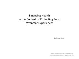 Financing Health  in the Context of Protecting Poor: Myanmar Experiences Dr. Phone Myint
