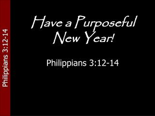 Have a Purposeful  New Year! Philippians 3:12-14