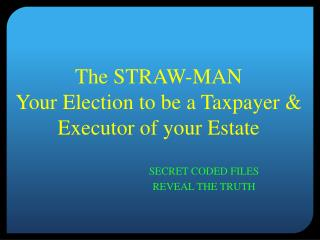 The STRAW-MAN  Your Election to be a Taxpayer & Executor of your Estate