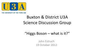 "Buxton & District U3A  Science Discussion Group ""Higgs Boson – what is it?"""