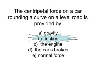 The centripetal force on a car rounding a curve on a level road is provided by