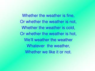 Whether the weather is fine, Or whether the weather is not,  Whether the weather is cold,