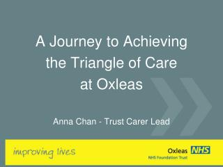 A Journey to Achieving  the Triangle of Care  at Oxleas  Anna Chan - Trust Carer Lead