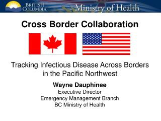 Wayne Dauphinee Executive Director Emergency Management Branch BC Ministry of Health