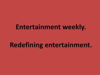 Entertainment weekly . R edefining entertainment .