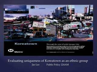 Evaluating uniqueness of Koreatown as an ethnic group Jae Lee	Public Policy 224AM