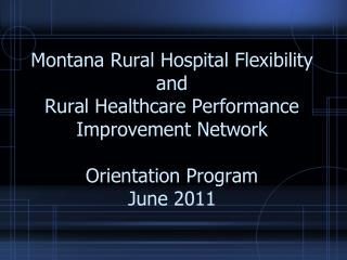 Montana Rural Hospital Flexibility and  Rural Healthcare Performance Improvement Network    Orientation Program June 201