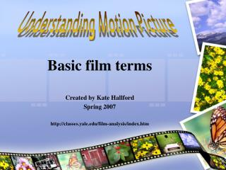 Basic film terms Created by Kate Hallford Spring 2007