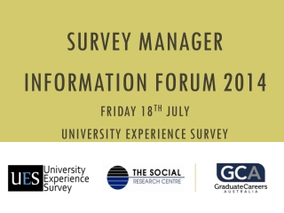 Survey Manager Information Forum 2014 Friday 18 th July UNIVERSITY EXPERIENCE Survey