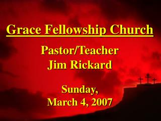 Grace Fellowship Church Pastor/Teacher Jim Rickard Sunday,  March 4, 2007