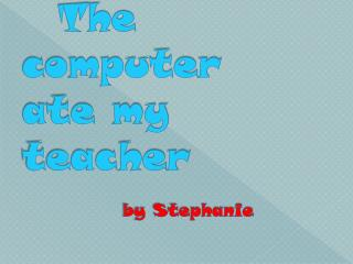 The computer ate my teacher   by Stephanie