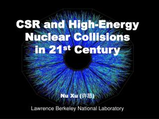 CSR and High-Energy  Nuclear Collisions  in 21 st  Century Nu Xu ( 许怒 )