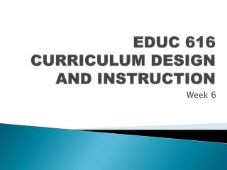 EDUC 616 CURRICULUM DESIGN AND INSTRUCTION