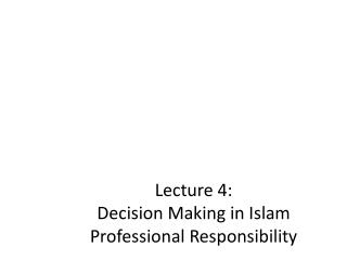 Lecture 4:  Decision Making in Islam Professional Responsibility