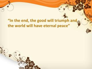 """In the end, the good will triumph and the world will have eternal peace"""
