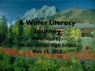 A  Water Literacy Journey Presented by: Siksika Nation High School May 11, 2012