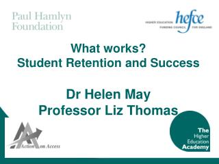 What works?  Student Retention and Success Dr Helen May  Professor Liz Thomas