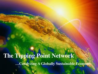 The Tipping Point Network …Catalyzing A Globally Sustainable Economy