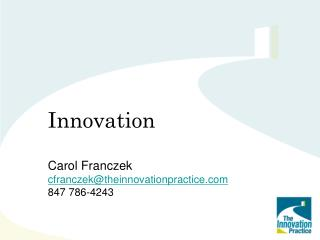 Innovation Carol Franczek cfranczek@theinnovationpractice 847 786-4243