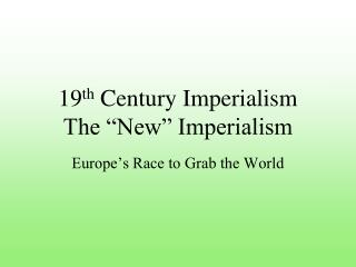 "19 th  Century Imperialism The ""New"" Imperialism"