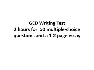 GED Writing Test 2 hours for: 50 multiple-choice questions and a 1-2 page essay