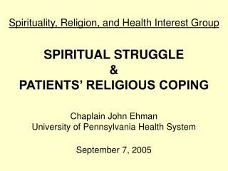 Spirituality, Religion, and Health Interest Group SPIRITUAL STRUGGLE & PATIENTS' RELIGIOUS COPING Chaplain John Eh