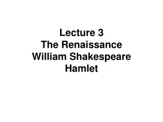 Lecture 3     The Renaissance  William Shakespeare Hamlet