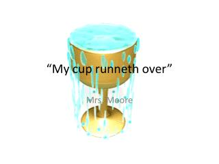 """""""My cup runneth over"""""""