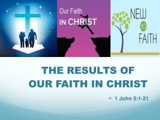 THE RESULTS OF         OUR FAITH IN CHRIST 1 John 5:1-21