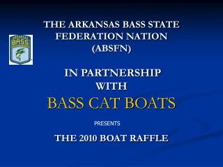 THE ARKANSAS BASS STATE FEDERATION NATION (ABSFN) IN PARTNERSHIP WITH BASS CAT BOATS