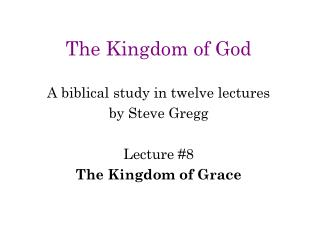 The Kingdom of God A biblical study in twelve lectures by Steve Gregg Lecture #8