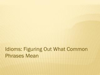 Idioms: Figuring  Out  What Common Phrases Mean